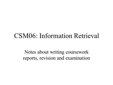 CSM06: Information Retrieval Notes about writing coursework reports, revision and examination.