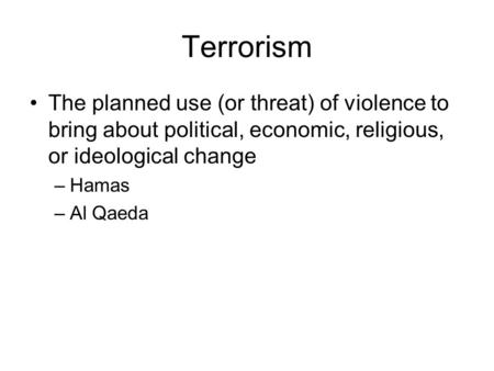 Terrorism The planned use (or threat) of violence to bring about political, economic, religious, or ideological change –Hamas –Al Qaeda.