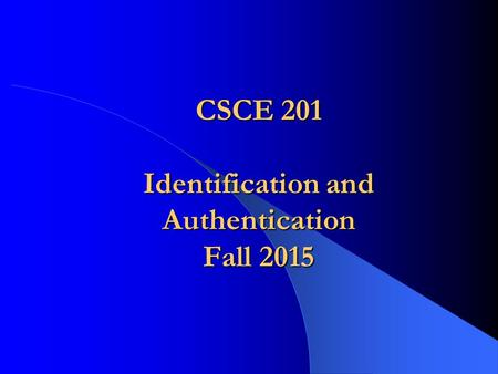 CSCE 201 Identification and Authentication Fall 2015.