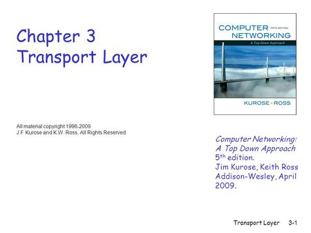 Transport Layer3-1 Chapter 3 Transport Layer Computer Networking: A Top Down Approach 5 th edition. Jim Kurose, Keith Ross Addison-Wesley, April 2009.