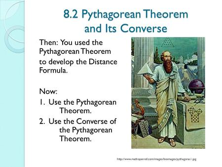 8.2 Pythagorean Theorem and Its Converse Then: You used the Pythagorean Theorem to develop the Distance Formula. Now: 1. Use the Pythagorean Theorem. 2.
