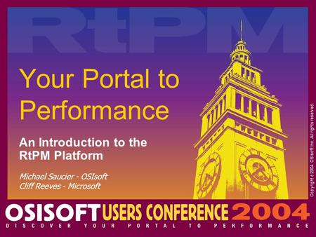 Michael Saucier - OSIsoft Cliff Reeves - Microsoft Your Portal to Performance An Introduction to the RtPM Platform Copyright c 2004 OSIsoft Inc. All rights.