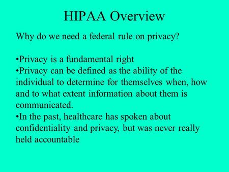 HIPAA Overview Why do we need a federal rule on privacy? Privacy is a fundamental right Privacy can be defined as the ability of the individual to determine.