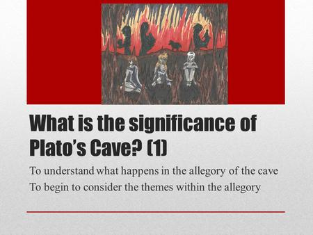 What is the significance of Plato's Cave? (1) To understand what happens in the allegory of the cave To begin to consider the themes within the allegory.