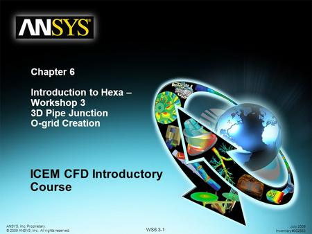 WS6.3-1 ANSYS, Inc. Proprietary © 2009 ANSYS, Inc. All rights reserved. July 2009 Inventory #002663 Chapter 6 Introduction to Hexa – Workshop 3 3D Pipe.