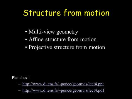 Structure from motion Multi-view geometry Affine structure from motion Projective structure from motion Planches : –http://www.di.ens.fr/~ponce/geomvis/lect4.ppthttp://www.di.ens.fr/~ponce/geomvis/lect4.ppt.
