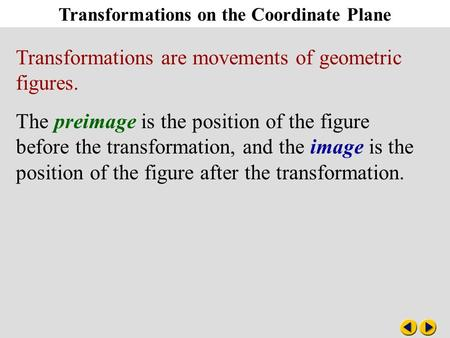 Transformations on the Coordinate Plane Transformations are movements of geometric figures. The preimage is the position of the figure before the transformation,