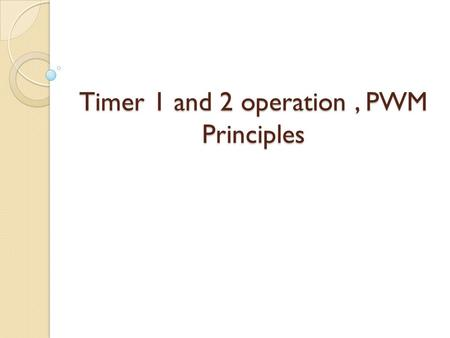 Timer 1 and 2 operation, PWM Principles. Timer 1 Operation.