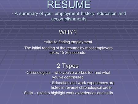 RESUME - A summary of your employment history, education and accomplishments WHY? - Vital to finding employment - The initial reading of the resume by.
