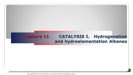Lecture 11 CATALYSIS I. Hydrogenation and hydroelementation Alkenes Copyright ©The McGraw-Hill Companies, Inc. Permission required for reproduction or.