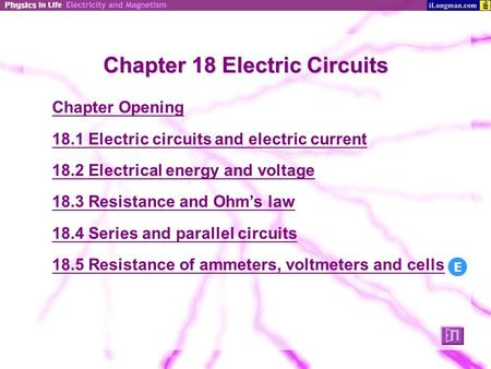 Chapter 18 Electric Circuits Chapter Opening 18.1 Electric circuits and electric current 18.2 Electrical energy and voltage 18.3 Resistance and Ohm's law.