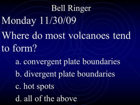 Bell Ringer Monday 11/30/09 Where do most volcanoes tend to form? a. convergent plate boundaries b. divergent plate boundaries c. hot spots d. all of the.