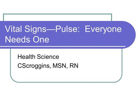 Vital Signs—Pulse: Everyone Needs One Health Science CScroggins, MSN, RN.