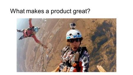 What makes a product great?. A gap in the market has been identified and exploited It is differentiated From competition Unique Selling Point Hard to.