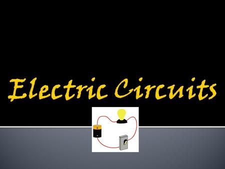  Electric charges move in a looped path called a circuit – starts and ends in the SAME spot  A simple circuit contains a source of energy and at least.