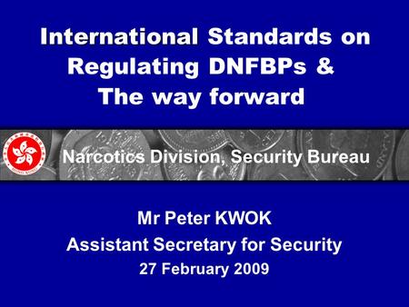 International International Standards on Regulating DNFBPs & The way forward Mr Peter KWOK Assistant Secretary for Security 27 February 2009 Narcotics.