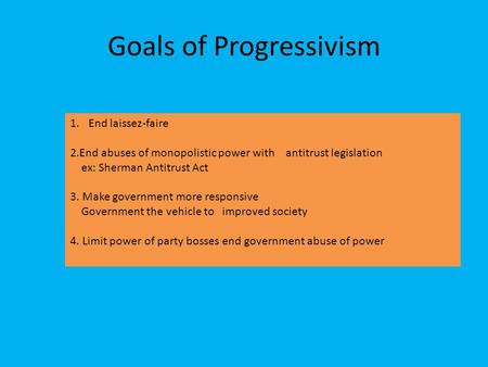 Goals of Progressivism 1.End laissez-faire 2.End abuses of monopolistic power with antitrust legislation ex: Sherman Antitrust Act 3. Make government more.