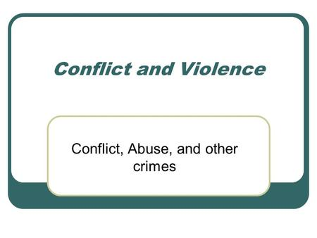 Conflict and Violence Conflict, Abuse, and other crimes.