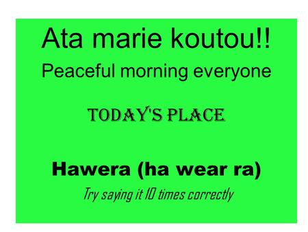Ata marie koutou!! Peaceful morning everyone Today's Place Hawera (ha wear ra) Try saying it 10 times correctly.