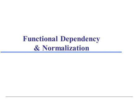 Functional Dependency & Normalization. Copyright © 2004 Ramez Elmasri and Shamkant Navathe Elmasri/Navathe, Fundamentals of Database Systems, Fourth Edition.