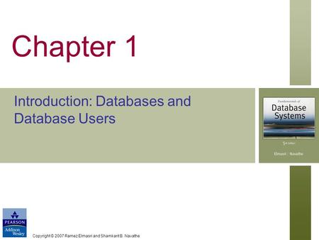 Copyright © 2007 Ramez Elmasri and Shamkant B. Navathe Chapter 1 Introduction: Databases and Database Users.