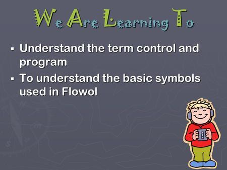 W e A re L earning T o  Understand the term control and program  To understand the basic symbols used in Flowol.