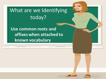 What are we Identifying today? Use common roots and affixes when attached to known vocabulary.