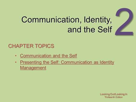 Looking Out/Looking In Thirteenth Edition 2 Communication, Identity, and the Self CHAPTER TOPICS Communication and the Self Presenting the Self: Communication.