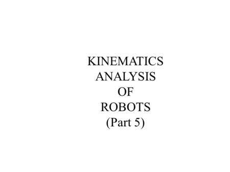KINEMATICS ANALYSIS OF ROBOTS (Part 5). This lecture continues the discussion on the analysis of the forward and inverse kinematics of robots. After this.