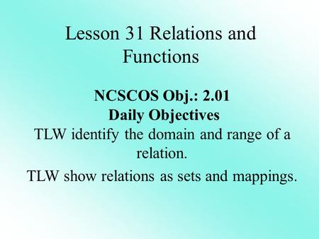 Lesson 31 Relations and Functions NCSCOS Obj.: 2.01 Daily Objectives TLW identify the domain and range of a relation. TLW show relations as sets and mappings.