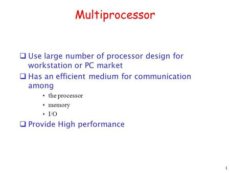 Multiprocessor  Use large number of processor design for workstation or PC market  Has an efficient medium for communication among the processor memory.