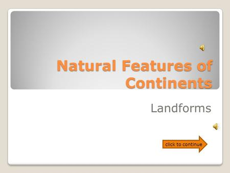 Natural Features of Continents Landforms click to continue.