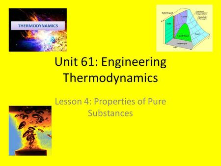 Unit 61: Engineering Thermodynamics Lesson 4: Properties of Pure Substances.
