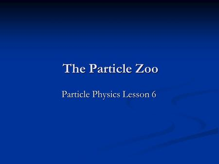 The Particle Zoo Particle Physics Lesson 6. What are the charges? γ (photon) γ (photon) p (proton) p (proton) n (neutron) n (neutron) ν (neutrino) ν (neutrino)