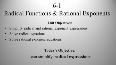 6-1 Radical Functions & Rational Exponents Unit Objectives: Simplify radical and rational exponent expressions Solve radical equations Solve rational exponent.