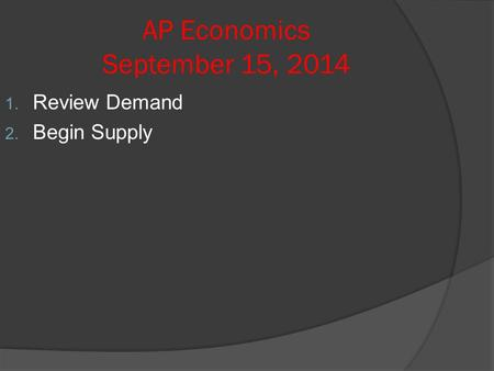 AP Economics September 15, 2014 1. Review Demand 2. Begin Supply.