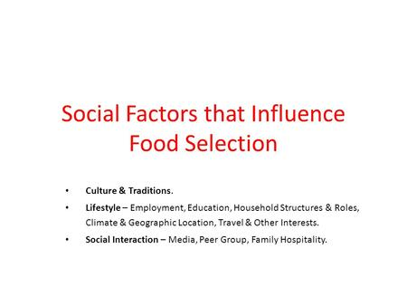 Social Factors that Influence Food Selection Culture & Traditions. Lifestyle – Employment, Education, Household Structures & Roles, Climate & Geographic.