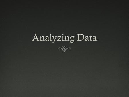 Why do we analyze data?  To determine the extent to which the hypothesized relationship does or does not exist.  You need to find both the central tendency.