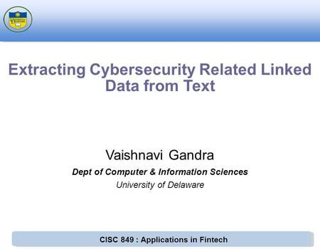 CISC 849 : Applications in Fintech Vaishnavi Gandra Dept of Computer & Information Sciences University of Delaware Extracting Cybersecurity Related Linked.