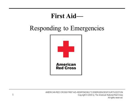 1 AMERICAN RED CROSS FIRST AID–RESPONDING TO EMERGENCIES FOURTH EDITION Copyright © 2006 by The American National Red Cross All rights reserved. Created.