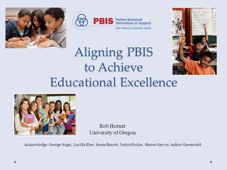 Aligning PBIS to Achieve Educational Excellence Rob Horner University of Oregon Acknowledge: George Sugai, Lucille Eber, Susan Barrett, Justyn Poulos,