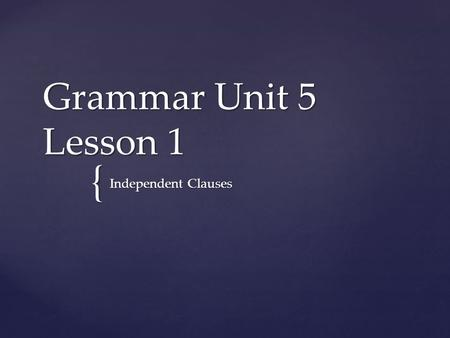 { Grammar Unit 5 Lesson 1 Independent Clauses.  A clause is a group of words that has a subject and a predicate (verb).  A clause can function as a.