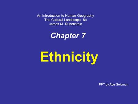 Chapter 7 Ethnicity PPT by Abe Goldman An Introduction to Human Geography The Cultural Landscape, 8e James M. Rubenstein.