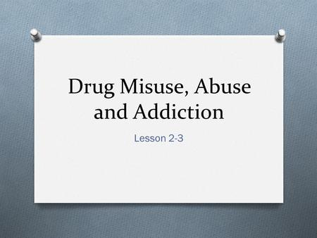 Drug Misuse, Abuse and Addiction Lesson 2-3. BELL RINGER O Get out Student Journal O Pg. 5, Lesson 2, Journal Entry O Write a few sentences about what.
