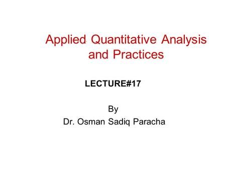 Applied Quantitative Analysis and Practices LECTURE#17 By Dr. Osman Sadiq Paracha.