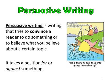 Persuasive writing is writing that tries to convince a reader to do something or to believe what you believe about a certain topic. It takes a position.
