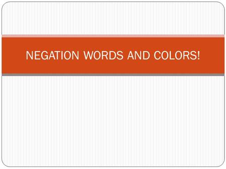NEGATION WORDS AND COLORS!. Some of the negation words.. No Never Not/didn't/Don't Don't want Don't like Refuse Can't Cancel No Never Not/didn't/Don't.