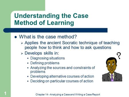Chapter 14 - Analyzing a Case and Writing a Case Report 1 Understanding the Case Method of Learning What is the case method?  Applies the ancient Socratic.