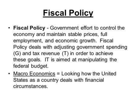 Fiscal Policy Fiscal Policy - Government effort to control the economy and maintain stable prices, full employment, and economic growth. Fiscal Policy.