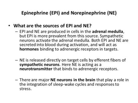 Epinephrine (EPI) and Norepinephrine (NE) What are the sources of EPI and NE? – EPI and NE are produced in cells in the adrenal medulla, but EPI is more.